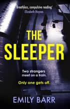The Sleeper - Two strangers meet on a train. Only one gets off. A dark and gripping psychological thriller. ebook by Emily Barr