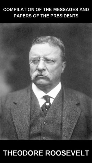 Compilation of the Messages and Papers of the Presidents [con Glossario in Italiano] ebook by Theodore Roosevelt,Eternity Ebooks