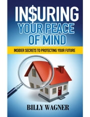 Insuring Your Peace of Mind - Insider Secrets to Protecting Your Future ebook by Billy Wagner