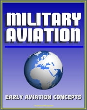Military Aviation: Fascinating Preview of Aviation Concepts by an Early Visionary Before the Wright Brothers First Flight - Ideas from Birds, War Fighting Strategy, Naval Airplanes, Runways and Bases ebook by Progressive Management