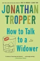How to Talk to a Widower - A Novel ebook by Jonathan Tropper
