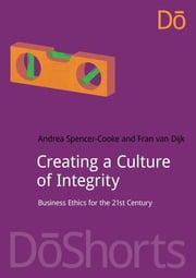 Creating a Culture of Integrity - Business Ethics for the 21st Century ebook by Andrea Spencer-Cooke,Fran van Dijk