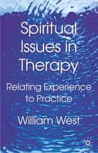Spiritual Issues in Therapy - Relating Experience to Practice ebook by Dr William West