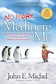 (No More) Mediocre Me - How Saying No to the Status Quo Will Propel You From Ordinary to Extraordinary ebook by John E. Michel
