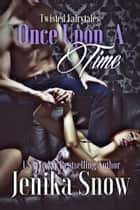 Once Upon A Time - Twisted Fairytales, #1 ebook by Jenika Snow