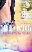 Omega Daddy - Mpreg Family Series, #2 ebook by Beau Brown