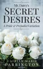 Mr. Darcy's Secret Desires - A Pride and Prejudice Variation ebook by Caitlin Marie Carrington, A Lady