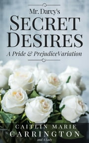 Mr. Darcy's Secret Desires - A Pride and Prejudice Variation ebook by Caitlin Marie Carrington,A Lady