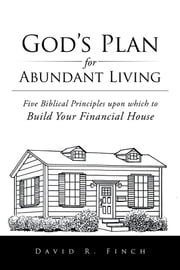 God's Plan for Abundant Living - Five Biblical Principles upon which to Build Your Financial House ebook by David R. Finch