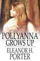 Pollyanna Grows Up - The Second Glad Book ebook by Eleanor H. Porter