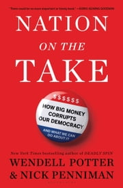 Nation on the Take - How Big Money Corrupts Our Democracy and What We Can Do About It ebook by Wendell Potter,Nick Penniman