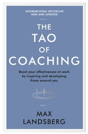 The Tao of Coaching - Boost Your Effectiveness at Work by Inspiring and Developing Those Around You ebook by Max Landsberg