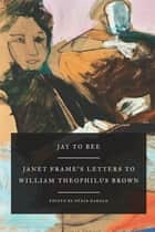 Jay to Bee - Janet Frame's Letters to William Theophilus Brown ebook by Janet Frame, Denis Harold