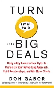Turn Small Talk into Big Deals: Using 4 Key Conversation Styles to Customize Your Networking Approach, Build Relationships, and Win More Clients - Using 4 Key Conversation Styles to Customize Your Networking Approach, Build Relationships, and Win More Clients ebook by Don Gabor