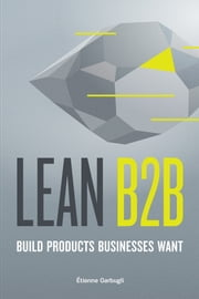 Lean B2B: Build Products Businesses Want ebook by Étienne Garbugli