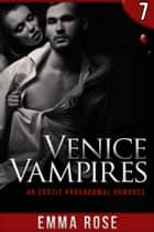 Venice Vampires 7: An Erotic Paranormal Romance ebook by Emma Rose
