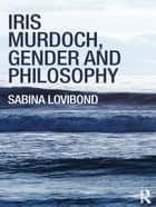 Iris Murdoch, Gender and Philosophy ebook by Sabina Lovibond