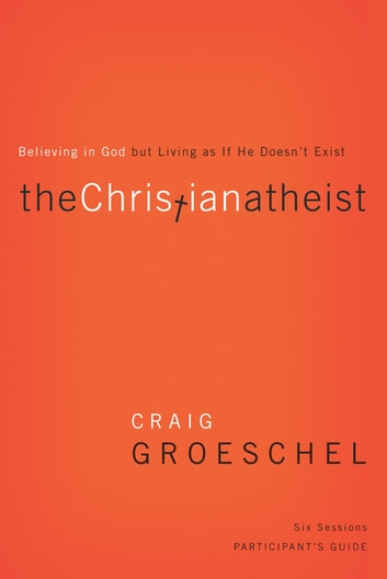 The Christian Atheist Participant's Guide - Believing in God but Living as If He Doesn't Exist ebook by Craig Groeschel