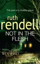 Not in the Flesh - (A Wexford Case) ebook by Ruth Rendell