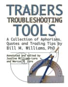 Traders Troubleshooting Tools - A Collection Of Aphorisms, Quotes And Trading Trips By Bill M. Williams Phd ebook by Bill M. Williams PhD, Justine Williams-Lara, Marcus D. Lara