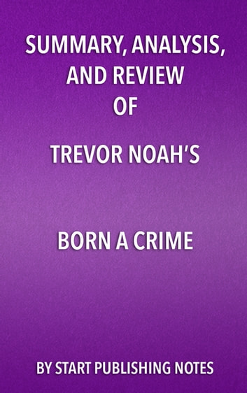 Summary, Analysis, and Review of Trevor Noah's Born a Crime - Stories from a South African Childhood ebook by Start Publishing Notes