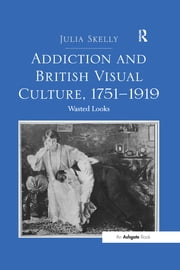 """Addiction and British Visual Culture, 1751?919 "" - Wasted Looks ebook by Julia Skelly"