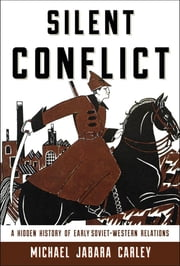 Silent Conflict - A Hidden History of Early Soviet-Western Relations ebook by Michael Jabara Carley