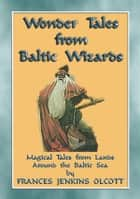 WONDER TALES from BALTIC WIZARDS - 41 tales from the North and East Baltic Sea - 41 children's stories from the Northern arm of the Amber Road ebook by Anon E. Mouse, Retold by Frances Jenkins Olcott