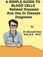 A Simple Guide to the Blood Cells, Related Diseases And Use in Disease Diagnosis ebook by Kenneth Kee