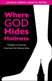 Where God Hides Holiness - Thoughts on Grief, Joy, and the Search for Fabulous Heels ebook by Laurie M. Brock,Mary E. Koppel