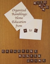 Organized Ramblings: Home Education From A to Z ebook by Catherine McGrew Jaime