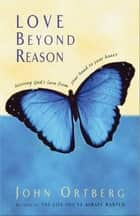 Love Beyond Reason - Moving God's Love from Your Head to Your Heart ebook by John Ortberg
