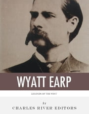 Legends of the West: The Life and Legacy of Wyatt Earp ebook by Charles River Editors