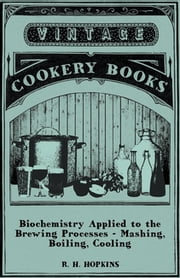 Biochemistry Applied to the Brewing Processes - Mashing, Boiling, Cooling ebook by R. H. Hopkins