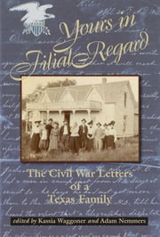 Yours in Filial Regard - The Civil War Letters of a Texas Family ebook by Kassia Waggoner,Adam Nemmers