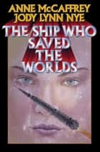 The Ship Who Saved the Worlds ebook by Anne McCaffrey, Jody Lynn Nye