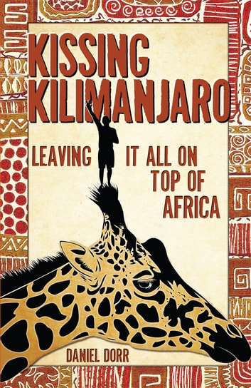 Kissing Kilimanjaro - Leaving It All on Top of Africa ebook by Daniel Dorr