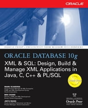 Oracle Database 10g XML & SQL: Design, Build, & Manage XML Applications in Java, C, C++, & PL/SQL ebook by Mark Scardina, Ben Chang, Jinyu Wang
