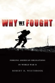 Why We Fought - Forging American Obligations in World War II ebook by Robert B. Westbrook