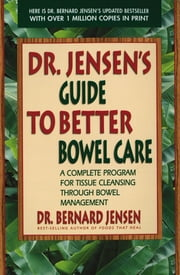 Dr. Jensen's Guide to Better Bowel Care - A Complete Program for Tissue Cleansing through Bowel Management ebook by Bernard Jensen
