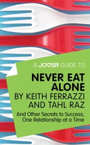 A Joosr Guide to... Never Eat Alone by Keith Ferrazzi and Tahl Raz: And Other Secrets to Success, One Relationship at a Time ebook by Joosr