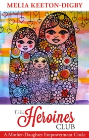 The Heroines Club: A Mother-Daughter Empowerment Circle ebook by Melia Keeton-Digby