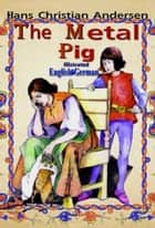 The Metal Pig ebook by Hans Christian Andersen,Maria Tsaneva,Charles Boner,Vasil Karanof