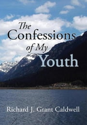 The Confessions of My Youth ebook by Richard J. Grant Caldwell