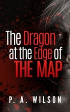 The Dragon at The Edge of The Map ebook by P.A. Wilson