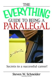 The Everything Guide To Being A Paralegal - Winning Secrets to a Successful Career! ebook by Steven Schneider
