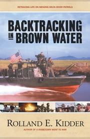 Backtracking in Brown Water - Retracing Life on Mekong Delta River Patrols ebook by Rolland E. Kidder