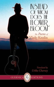 Instead of Whom Does The Flower Bloom - The Poems of Vlado Kreslin ebook by Vlado Kreslin,Urška Charney