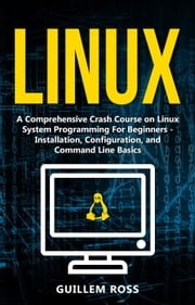 Linux : A Comprehensive Crash Course on Linux System Programming For Beginners. - Installation, Configuration, and Command Line Basics ebook by Guillem Ross