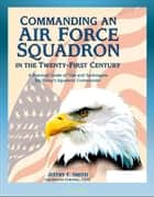 Commanding an Air Force Squadron in the Twenty-First Century: A Practical Guide of Tips and Techniques for Today's Squadron Commander - Includes Hap Arnold's Vision ebook by Progressive Management